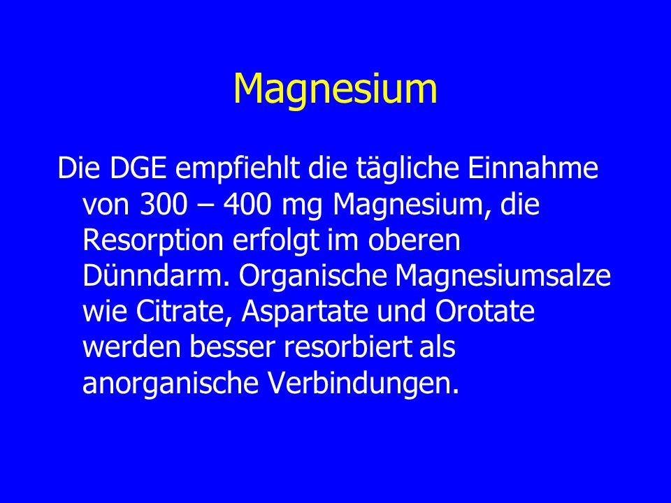 Magnesium Die DGE empfiehlt die tägliche Einnahme von 300 – 400 mg Magnesium, die Resorption erfolgt im oberen Dünndarm. Organische Magnesiumsalze wie