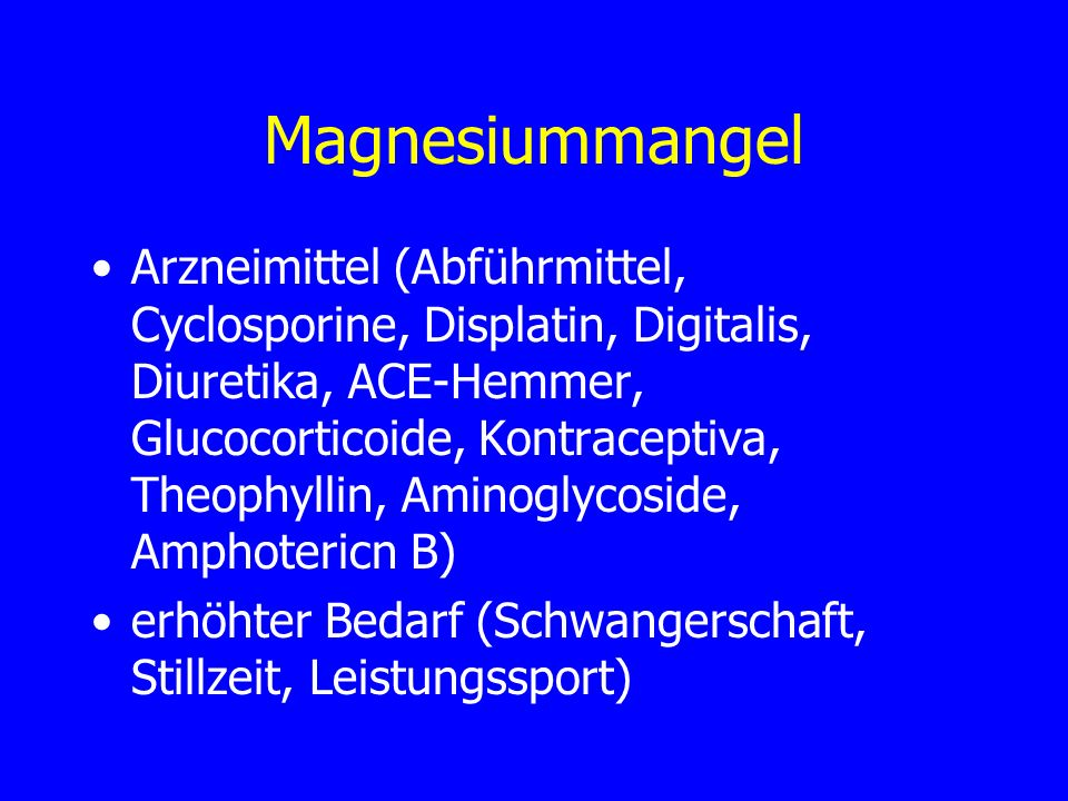 Magnesiummangel Arzneimittel (Abführmittel, Cyclosporine, Displatin, Digitalis, Diuretika, ACE-Hemmer, Glucocorticoide, Kontraceptiva, Theophyllin, Am