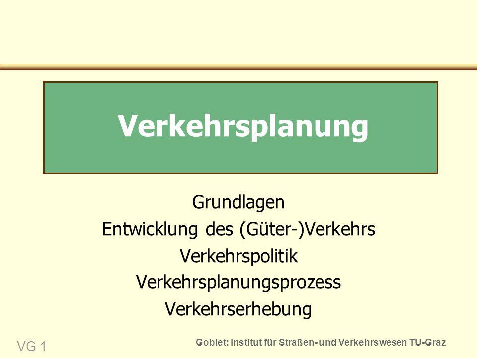 Gobiet: Institut für Straßen- und Verkehrswesen TU-Graz VG 1 Grundlagen Entwicklung des (Güter-)Verkehrs Verkehrspolitik Verkehrsplanungsprozess Verkehrserhebung Verkehrsplanung