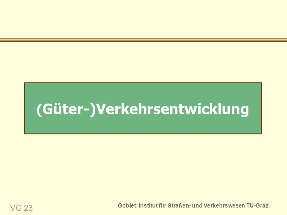 Gobiet: Institut für Straßen- und Verkehrswesen TU-Graz VG 23 ( Güter-)Verkehrsentwicklung
