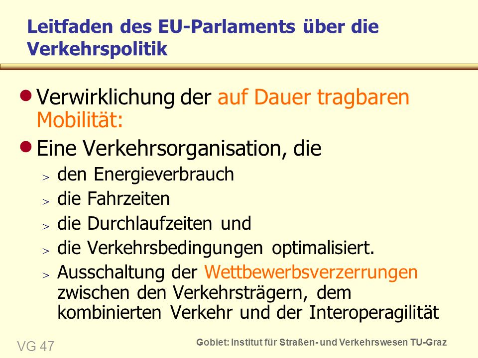 Gobiet: Institut für Straßen- und Verkehrswesen TU-Graz VG 47 Leitfaden des EU-Parlaments über die Verkehrspolitik  Verwirklichung der auf Dauer tragbaren Mobilität:  Eine Verkehrsorganisation, die  den Energieverbrauch  die Fahrzeiten  die Durchlaufzeiten und  die Verkehrsbedingungen optimalisiert.