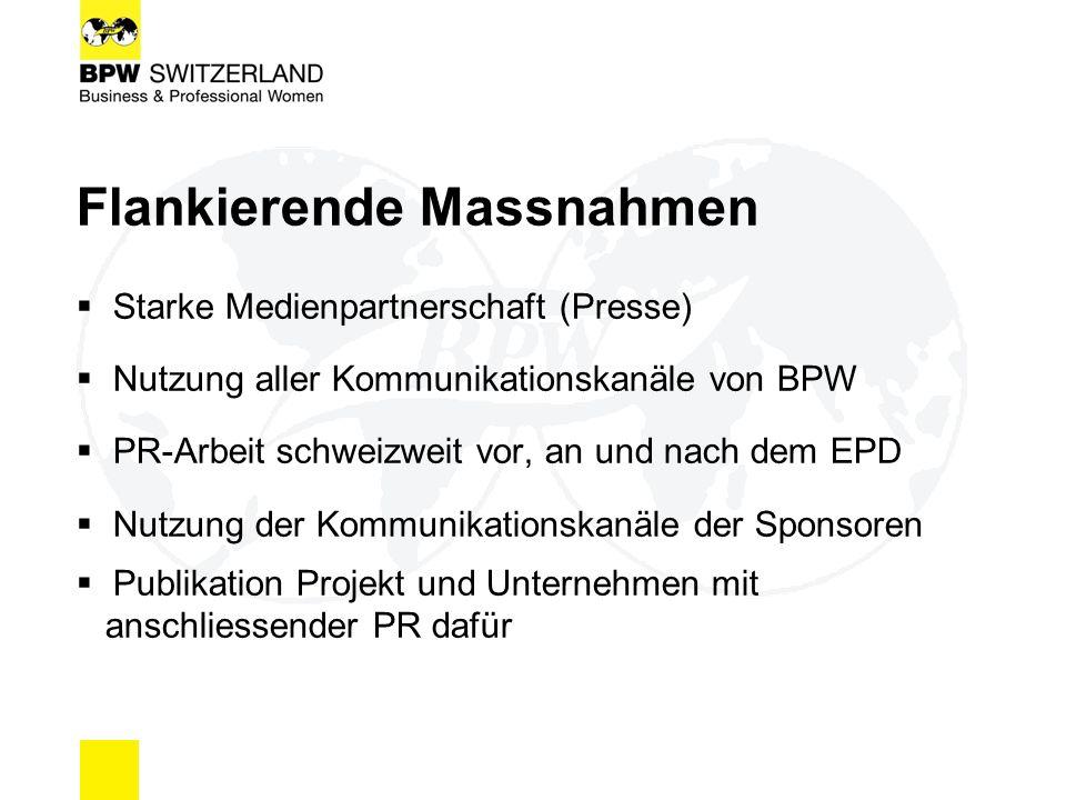 Flankierende Massnahmen  Starke Medienpartnerschaft (Presse)  Nutzung aller Kommunikationskanäle von BPW  PR-Arbeit schweizweit vor, an und nach dem EPD  Nutzung der Kommunikationskanäle der Sponsoren  Publikation Projekt und Unternehmen mit anschliessender PR dafür