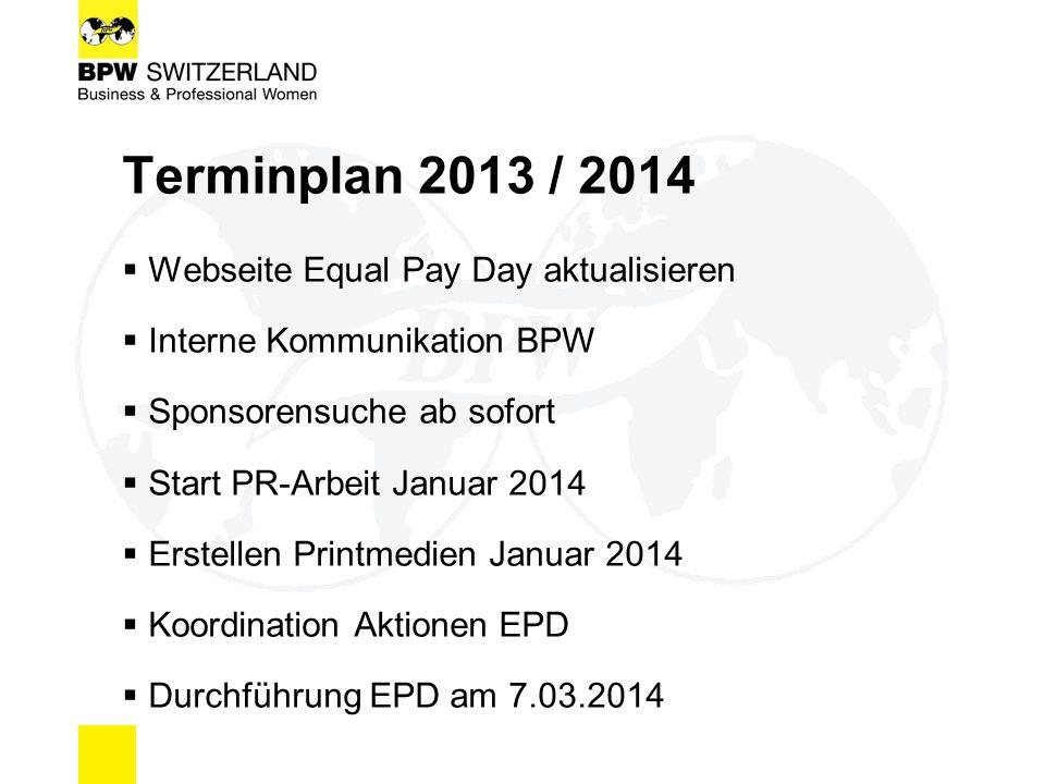 Terminplan 2013 / 2014  Webseite Equal Pay Day aktualisieren  Interne Kommunikation BPW  Sponsorensuche ab sofort  Start PR-Arbeit Januar 2014  Erstellen Printmedien Januar 2014  Koordination Aktionen EPD  Durchführung EPD am 7.03.2014