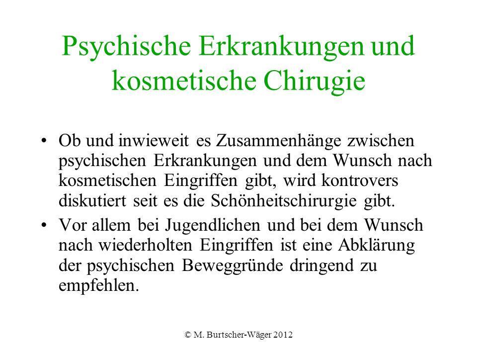 © M. Burtscher-Wäger 2012 Psychische Erkrankungen und kosmetische Chirugie Ob und inwieweit es Zusammenhänge zwischen psychischen Erkrankungen und dem