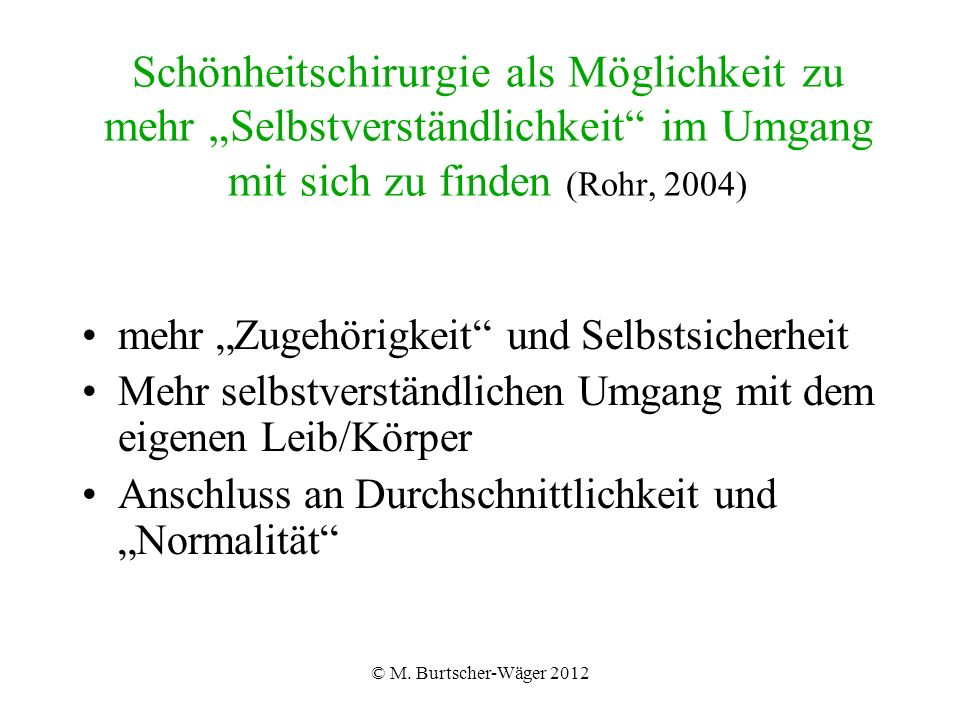 """© M. Burtscher-Wäger 2012 Schönheitschirurgie als Möglichkeit zu mehr """"Selbstverständlichkeit"""" im Umgang mit sich zu finden (Rohr, 2004) mehr """"Zugehör"""