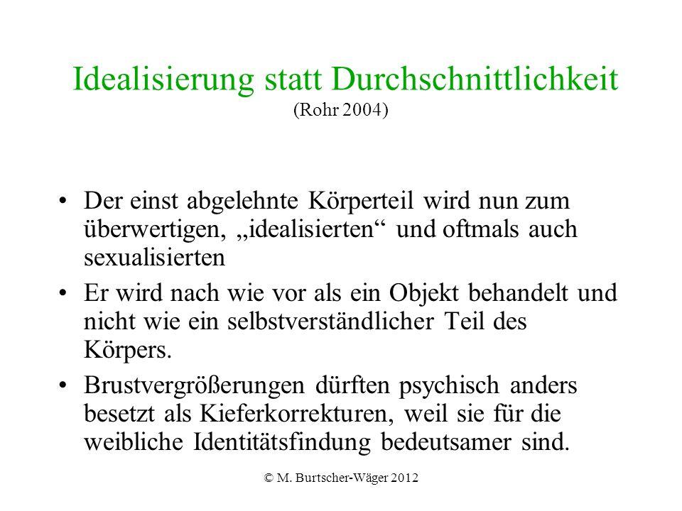"""© M. Burtscher-Wäger 2012 Idealisierung statt Durchschnittlichkeit (Rohr 2004) Der einst abgelehnte Körperteil wird nun zum überwertigen, """"idealisiert"""