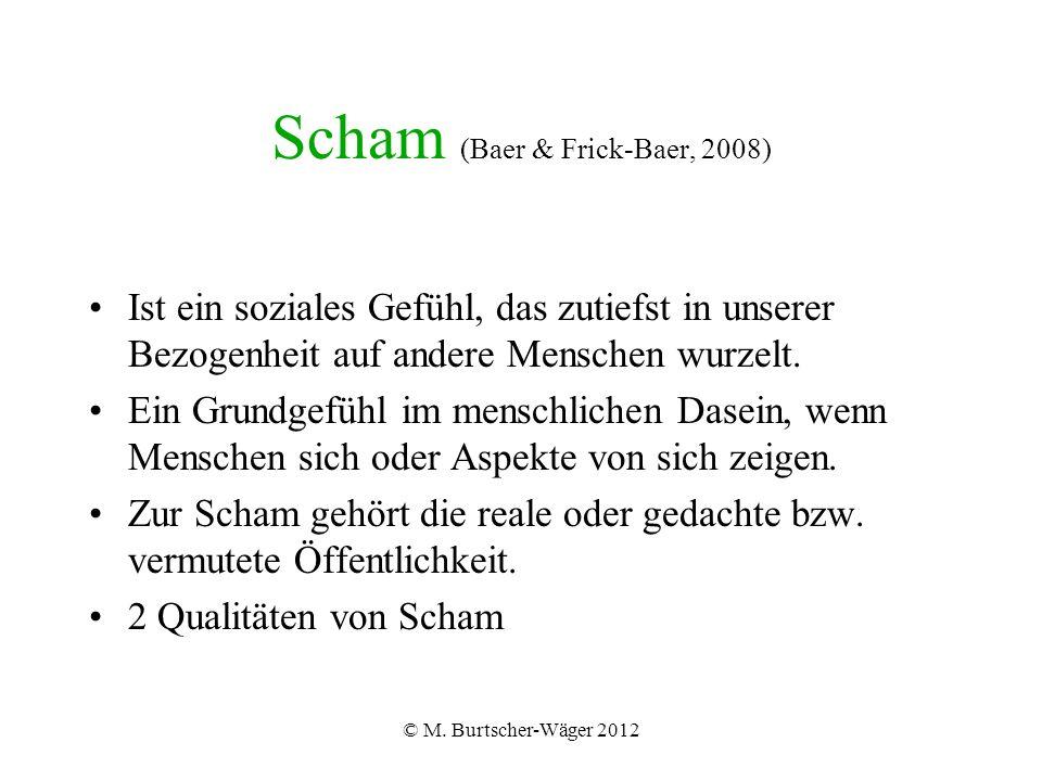 © M. Burtscher-Wäger 2012 Scham (Baer & Frick-Baer, 2008) Ist ein soziales Gefühl, das zutiefst in unserer Bezogenheit auf andere Menschen wurzelt. Ei