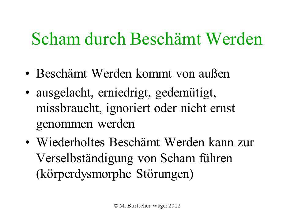 © M. Burtscher-Wäger 2012 Scham durch Beschämt Werden Beschämt Werden kommt von außen ausgelacht, erniedrigt, gedemütigt, missbraucht, ignoriert oder