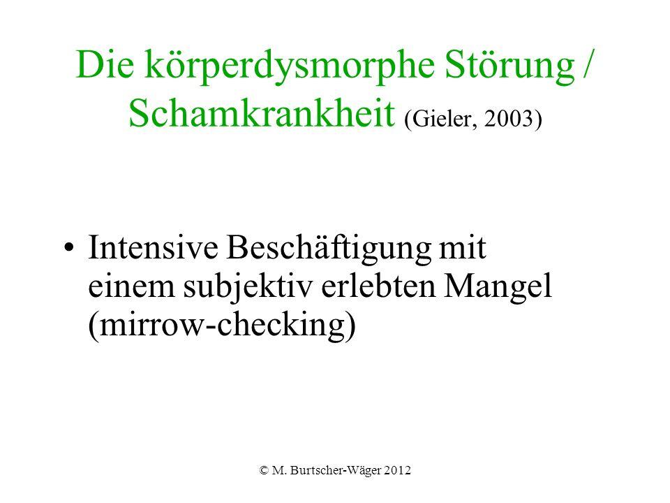 © M. Burtscher-Wäger 2012 Die körperdysmorphe Störung / Schamkrankheit (Gieler, 2003) Intensive Beschäftigung mit einem subjektiv erlebten Mangel (mir