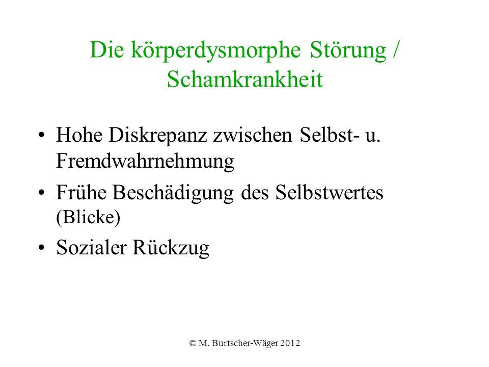 © M. Burtscher-Wäger 2012 Die körperdysmorphe Störung / Schamkrankheit Hohe Diskrepanz zwischen Selbst- u. Fremdwahrnehmung Frühe Beschädigung des Sel