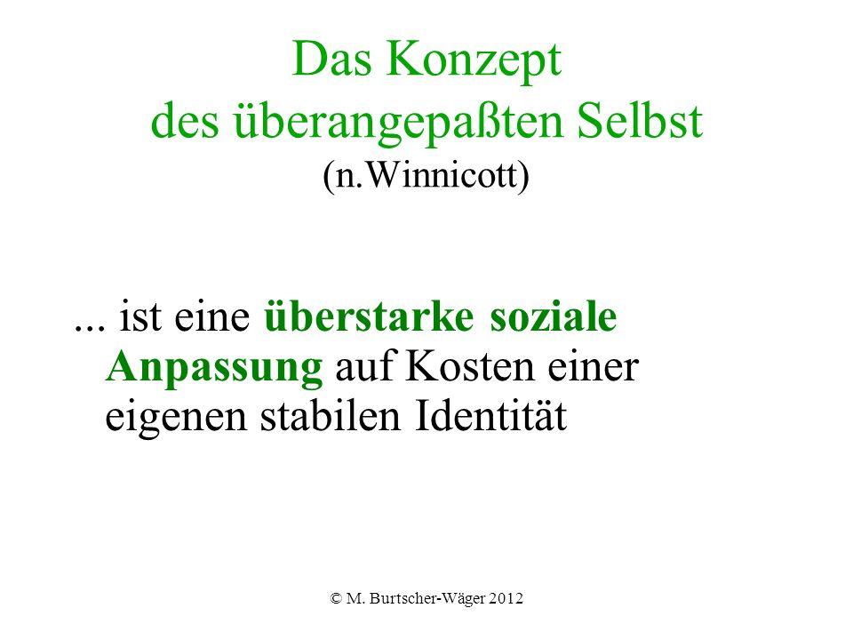 © M. Burtscher-Wäger 2012 Das Konzept des überangepaßten Selbst (n.Winnicott)...