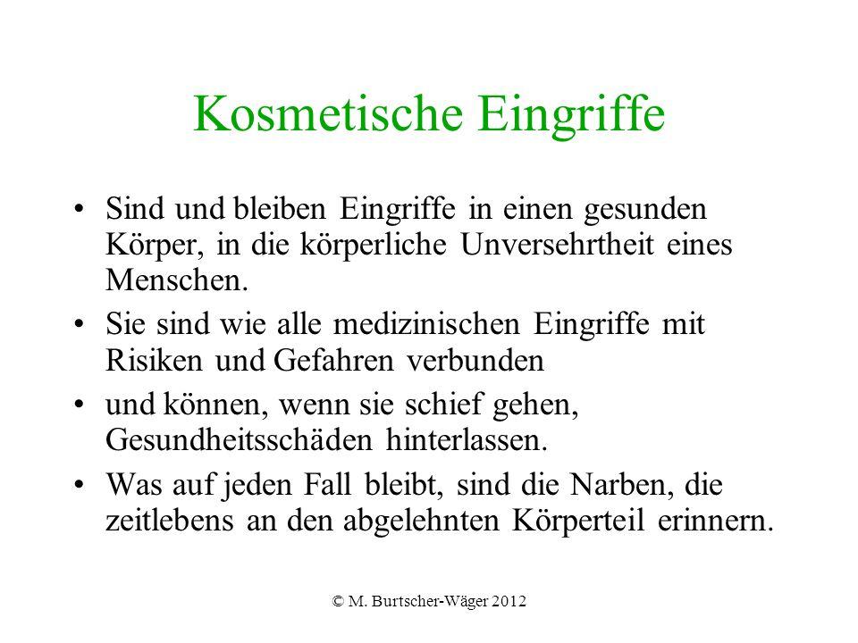 © M. Burtscher-Wäger 2012 Kosmetische Eingriffe Sind und bleiben Eingriffe in einen gesunden Körper, in die körperliche Unversehrtheit eines Menschen.