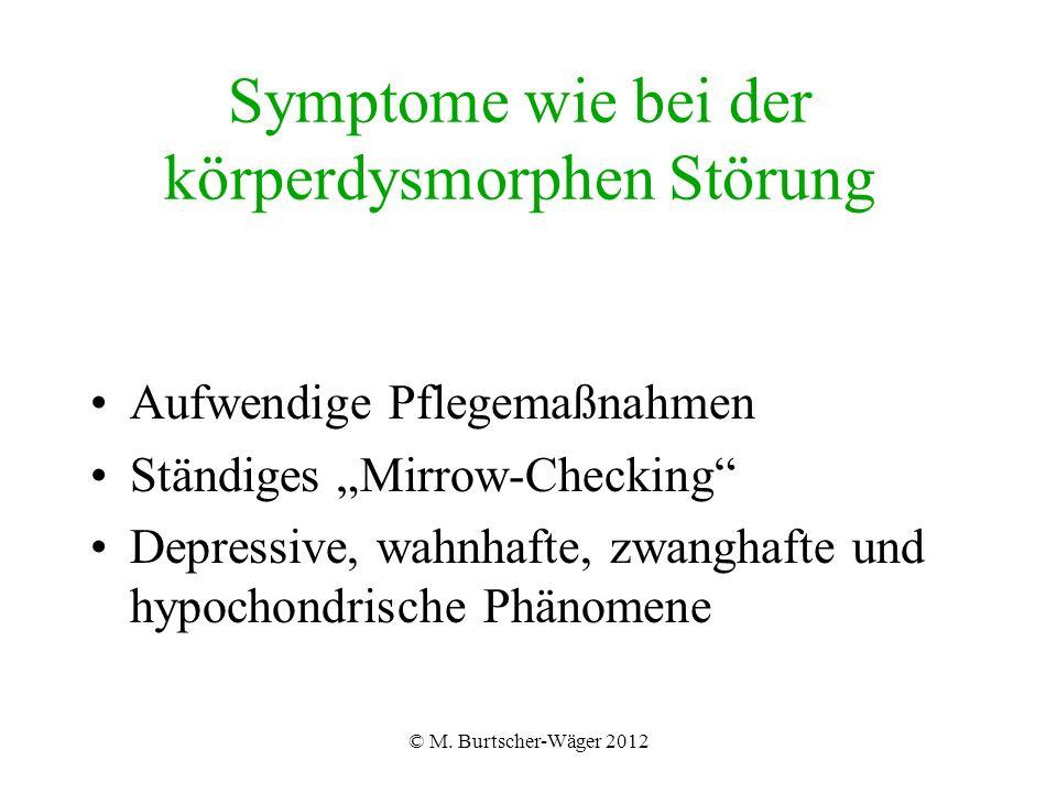 """© M. Burtscher-Wäger 2012 Symptome wie bei der körperdysmorphen Störung Aufwendige Pflegemaßnahmen Ständiges """"Mirrow-Checking"""" Depressive, wahnhafte,"""
