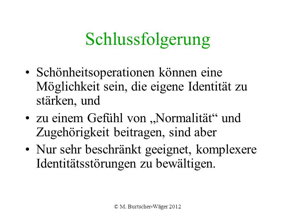 © M. Burtscher-Wäger 2012 Schlussfolgerung Schönheitsoperationen können eine Möglichkeit sein, die eigene Identität zu stärken, und zu einem Gefühl vo