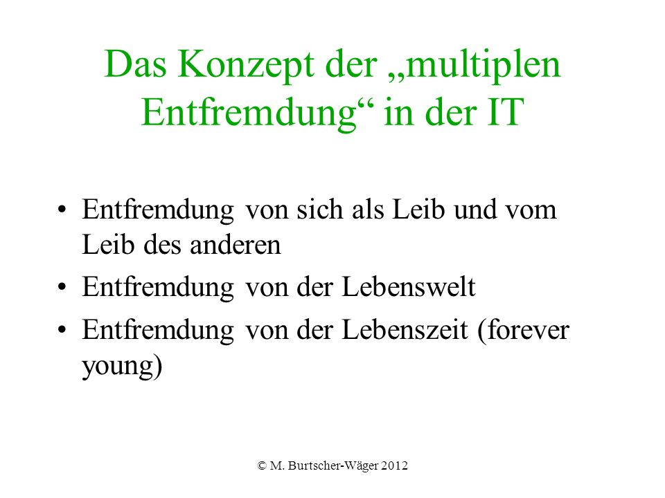 """© M. Burtscher-Wäger 2012 Das Konzept der """"multiplen Entfremdung"""" in der IT Entfremdung von sich als Leib und vom Leib des anderen Entfremdung von der"""
