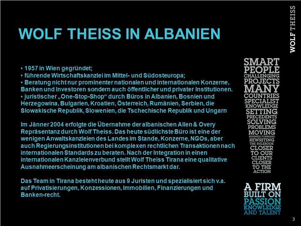 3 WOLF THEISS IN ALBANIEN 1957 in Wien gegründet; führende Wirtschaftskanzlei im Mittel- und Südosteuropa; Beratung nicht nur prominenter nationalen und internationalen Konzerne, Banken und Investoren sondern auch öffentlicher und privater Institutionen.