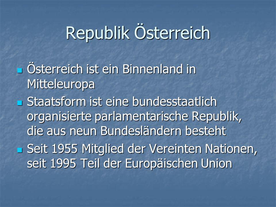 Republik Österreich Österreich ist ein Binnenland in Mitteleuropa Österreich ist ein Binnenland in Mitteleuropa Staatsform ist eine bundesstaatlich organisierte parlamentarische Republik, die aus neun Bundesländern besteht Staatsform ist eine bundesstaatlich organisierte parlamentarische Republik, die aus neun Bundesländern besteht Seit 1955 Mitglied der Vereinten Nationen, seit 1995 Teil der Europäischen Union Seit 1955 Mitglied der Vereinten Nationen, seit 1995 Teil der Europäischen Union