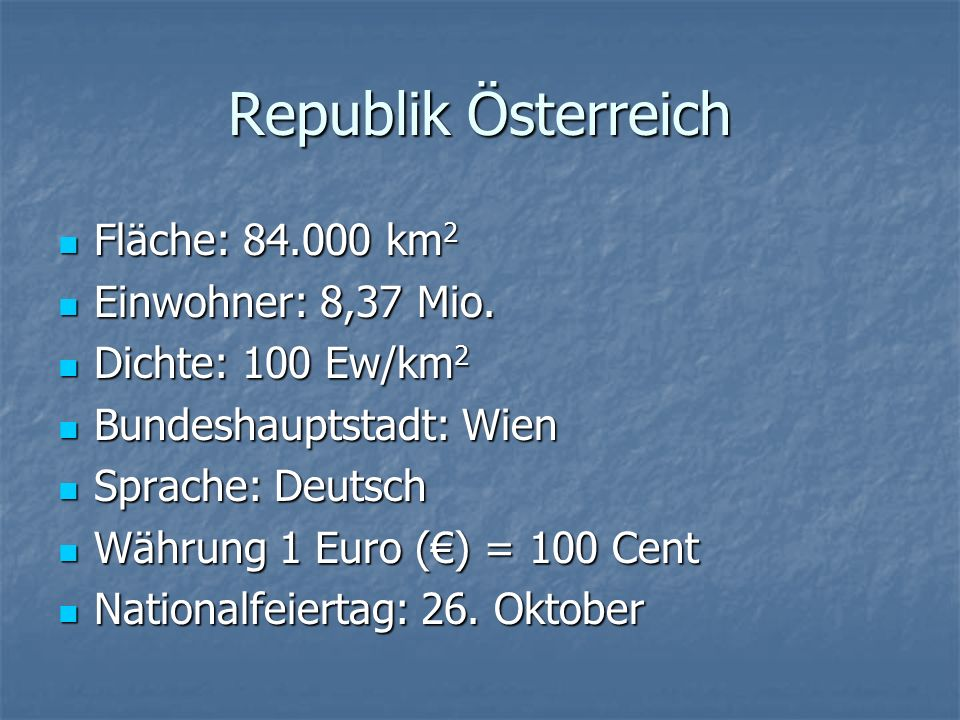 Republik Österreich Fläche: 84.000 km 2 Fläche: 84.000 km 2 Einwohner: 8,37 Mio. Einwohner: 8,37 Mio. Dichte: 100 Ew/km 2 Dichte: 100 Ew/km 2 Bundesha