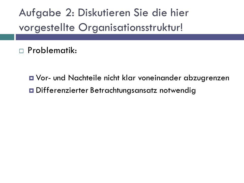 Aufgabe 2: Diskutieren Sie die hier vorgestellte Organisationsstruktur!  Problematik:  Vor- und Nachteile nicht klar voneinander abzugrenzen  Diffe