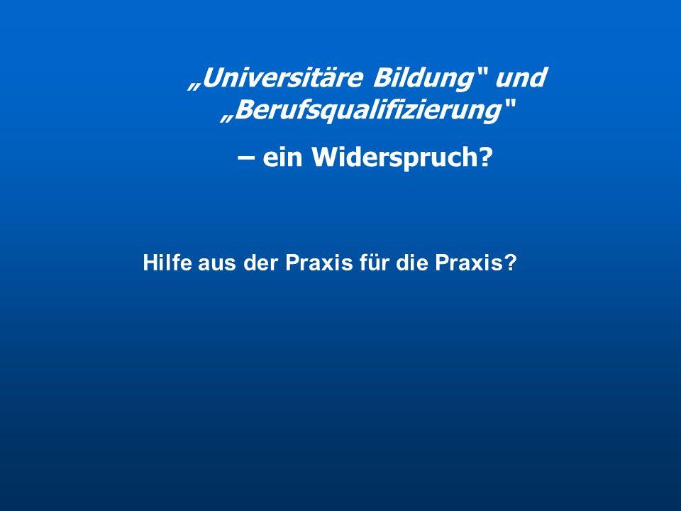 """""""Universitäre Bildung"""" und """"Berufsqualifizierung"""" – ein Widerspruch? Hilfe aus der Praxis für die Praxis?"""