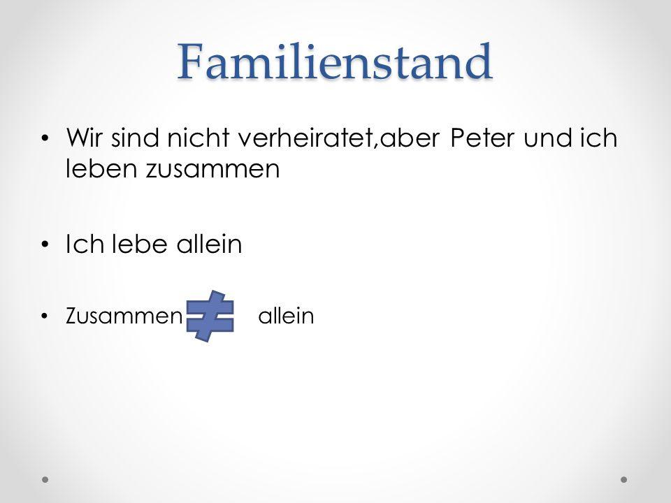 Familienstand Wir sind nicht verheiratet,aber Peter und ich leben zusammen Ich lebe allein Zusammen allein
