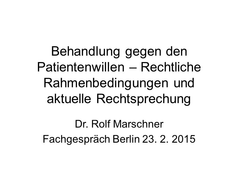 Behandlung gegen den Patientenwillen – Rechtliche Rahmenbedingungen und aktuelle Rechtsprechung Dr. Rolf Marschner Fachgespräch Berlin 23. 2. 2015