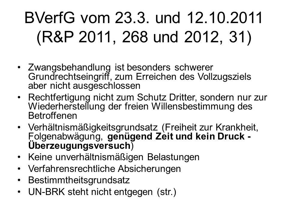BVerfG vom 23.3. und 12.10.2011 (R&P 2011, 268 und 2012, 31) Zwangsbehandlung ist besonders schwerer Grundrechtseingriff, zum Erreichen des Vollzugszi