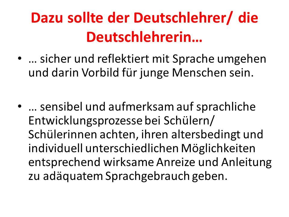 Dazu sollte der Deutschlehrer/ die Deutschlehrerin… … sicher und reflektiert mit Sprache umgehen und darin Vorbild für junge Menschen sein. … sensibel