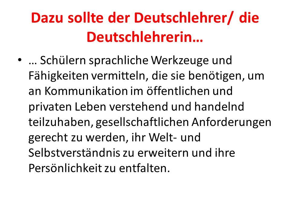 Dazu sollte der Deutschlehrer/ die Deutschlehrerin… … Schülern sprachliche Werkzeuge und Fähigkeiten vermitteln, die sie benötigen, um an Kommunikatio
