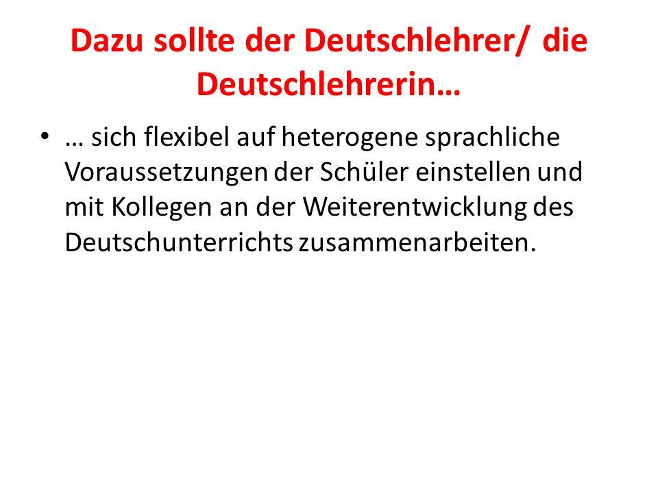 Dazu sollte der Deutschlehrer/ die Deutschlehrerin… … sich flexibel auf heterogene sprachliche Voraussetzungen der Schüler einstellen und mit Kollegen
