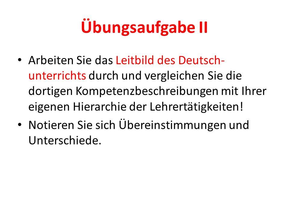 Übungsaufgabe II Arbeiten Sie das Leitbild des Deutsch- unterrichts durch und vergleichen Sie die dortigen Kompetenzbeschreibungen mit Ihrer eigenen H