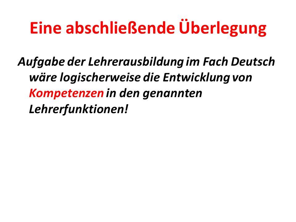 Eine abschließende Überlegung Aufgabe der Lehrerausbildung im Fach Deutsch wäre logischerweise die Entwicklung von Kompetenzen in den genannten Lehrer