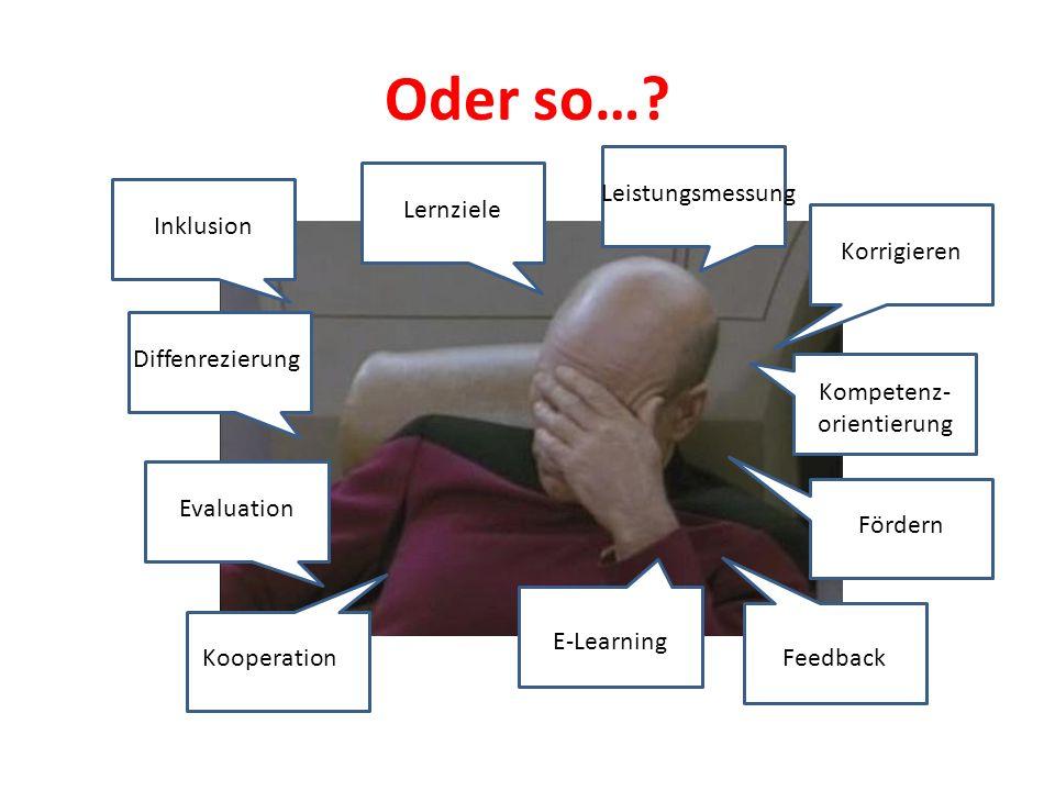 Oder so…? c Inklusion Diffenrezierung Evaluation Kooperation E-Learning Feedback Lernziele Leistungsmessung Korrigieren Kompetenz- orientierung Förder