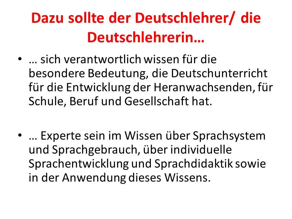 Dazu sollte der Deutschlehrer/ die Deutschlehrerin… … sich verantwortlich wissen für die besondere Bedeutung, die Deutschunterricht für die Entwicklun