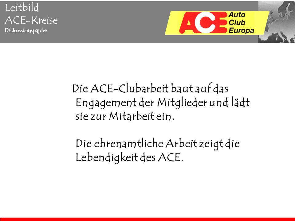 Leitbild ACE-Kreise Diskussionspapier Die ACE-Clubarbeit baut auf das Engagement der Mitglieder und lädt sie zur Mitarbeit ein.
