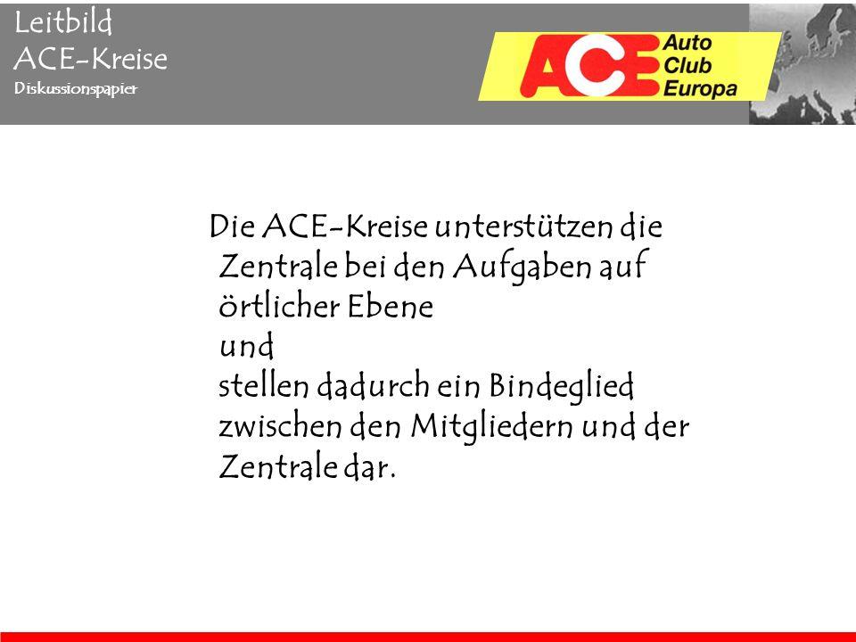 Leitbild ACE-Kreise Diskussionspapier Die ACE-Kreise unterstützen die Zentrale bei den Aufgaben auf örtlicher Ebene und stellen dadurch ein Bindeglied zwischen den Mitgliedern und der Zentrale dar.