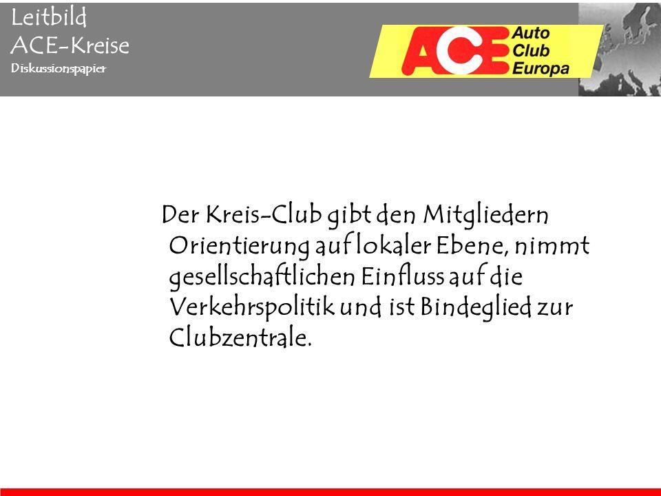 Leitbild ACE-Kreise Diskussionspapier Der Kreis-Club gibt den Mitgliedern Orientierung auf lokaler Ebene, nimmt gesellschaftlichen Einfluss auf die Verkehrspolitik und ist Bindeglied zur Clubzentrale.