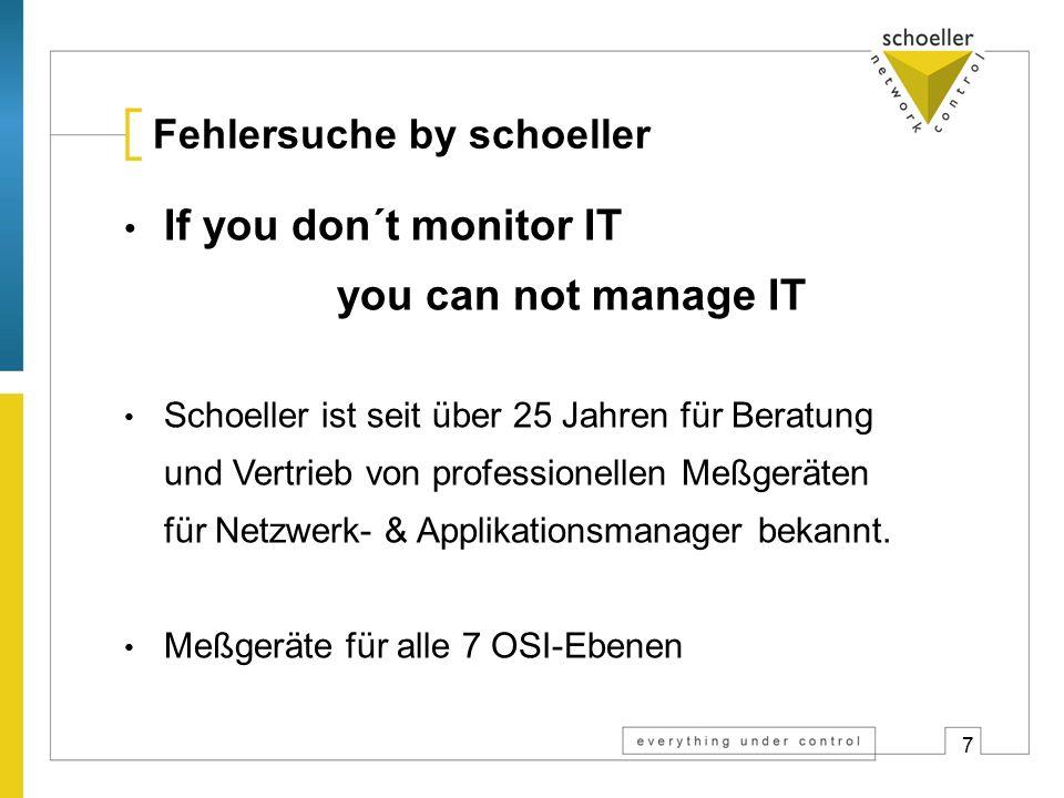7 Fehlersuche by schoeller If you don´t monitor IT you can not manage IT Schoeller ist seit über 25 Jahren für Beratung und Vertrieb von professionellen Meßgeräten für Netzwerk- & Applikationsmanager bekannt.