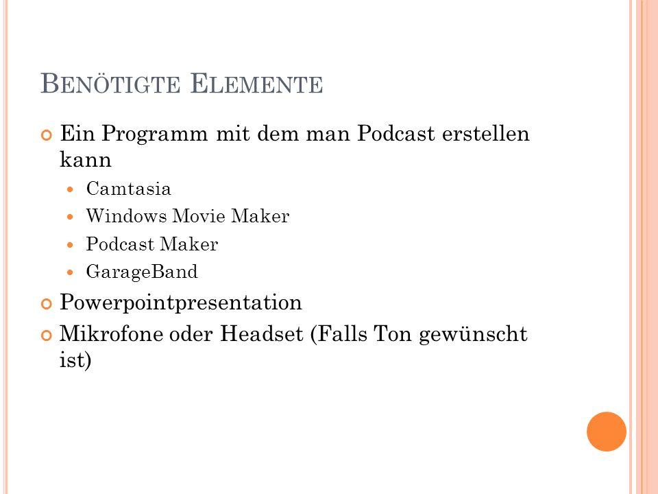 B ENÖTIGTE E LEMENTE Ein Programm mit dem man Podcast erstellen kann Camtasia Windows Movie Maker Podcast Maker GarageBand Powerpointpresentation Mikr