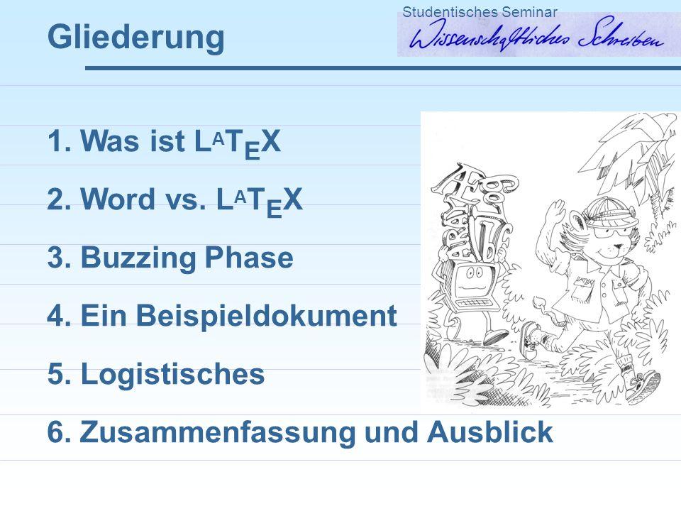 Gliederung Studentisches Seminar 1. Was ist L A T E X 2. Word vs. L A T E X 3. Buzzing Phase 4. Ein Beispieldokument 5. Logistisches 6. Zusammenfassun