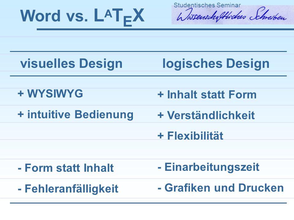 Word vs. L A T E X Studentisches Seminar visuelles Design logisches Design + WYSIWYG + intuitive Bedienung + Inhalt statt Form + Verständlichkeit + Fl
