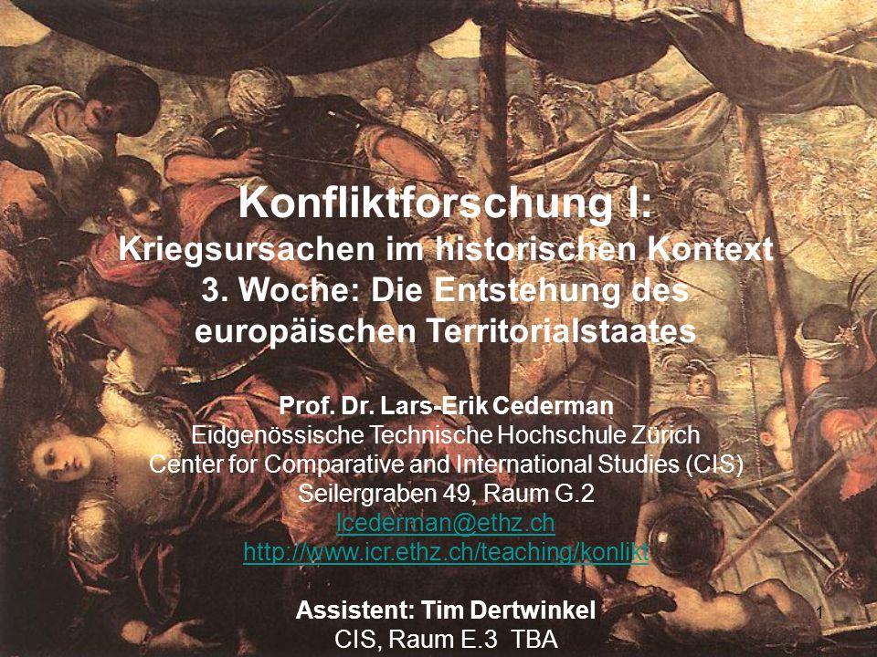 1 Konfliktforschung I: Kriegsursachen im historischen Kontext 3. Woche: Die Entstehung des europäischen Territorialstaates Prof. Dr. Lars-Erik Cederma
