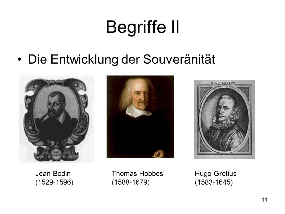 11 Begriffe II Die Entwicklung der Souveränität Jean Bodin (1529-1596) Thomas Hobbes (1588-1679) Hugo Grotius (1583-1645)