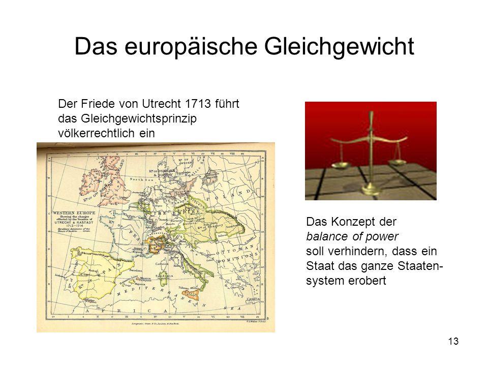13 Das europäische Gleichgewicht Der Friede von Utrecht 1713 führt das Gleichgewichtsprinzip völkerrechtlich ein Das Konzept der balance of power soll verhindern, dass ein Staat das ganze Staaten- system erobert