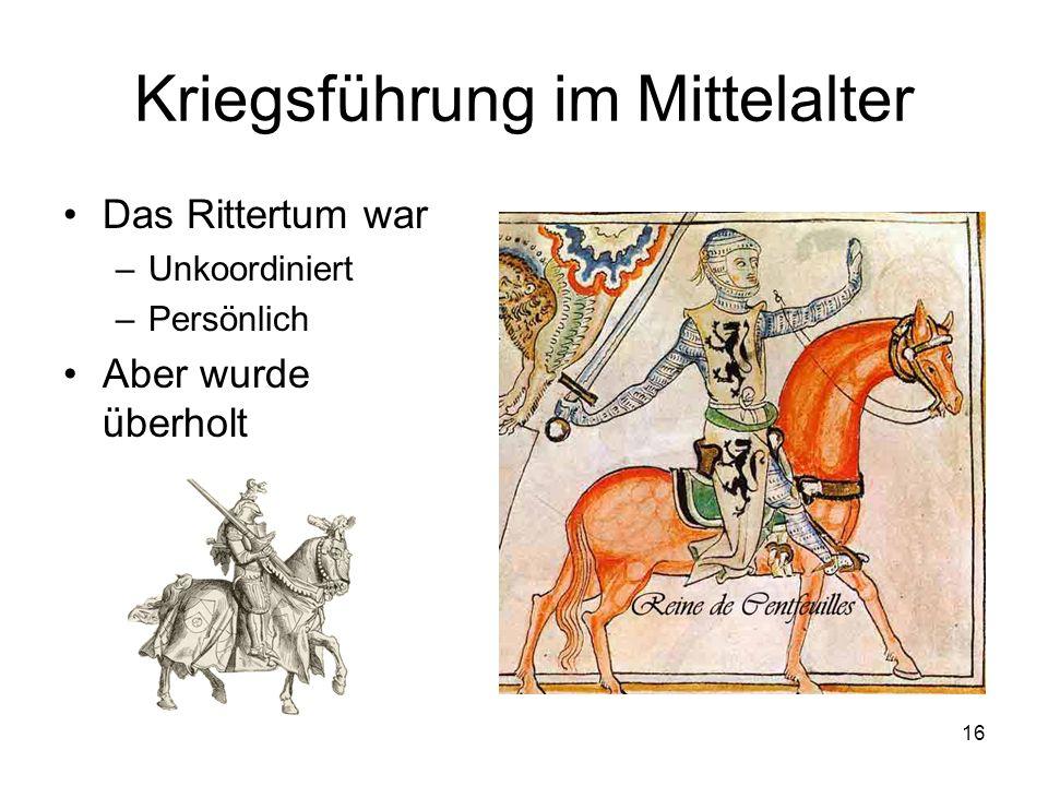 16 Kriegsführung im Mittelalter Das Rittertum war –Unkoordiniert –Persönlich Aber wurde überholt