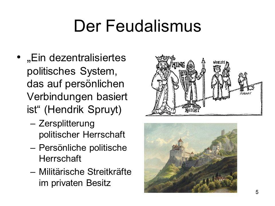 """5 Der Feudalismus """" Ein dezentralisiertes politisches System, das auf persönlichen Verbindungen basiert ist (Hendrik Spruyt) –Zersplitterung politischer Herrschaft –Persönliche politische Herrschaft –Militärische Streitkräfte im privaten Besitz"""