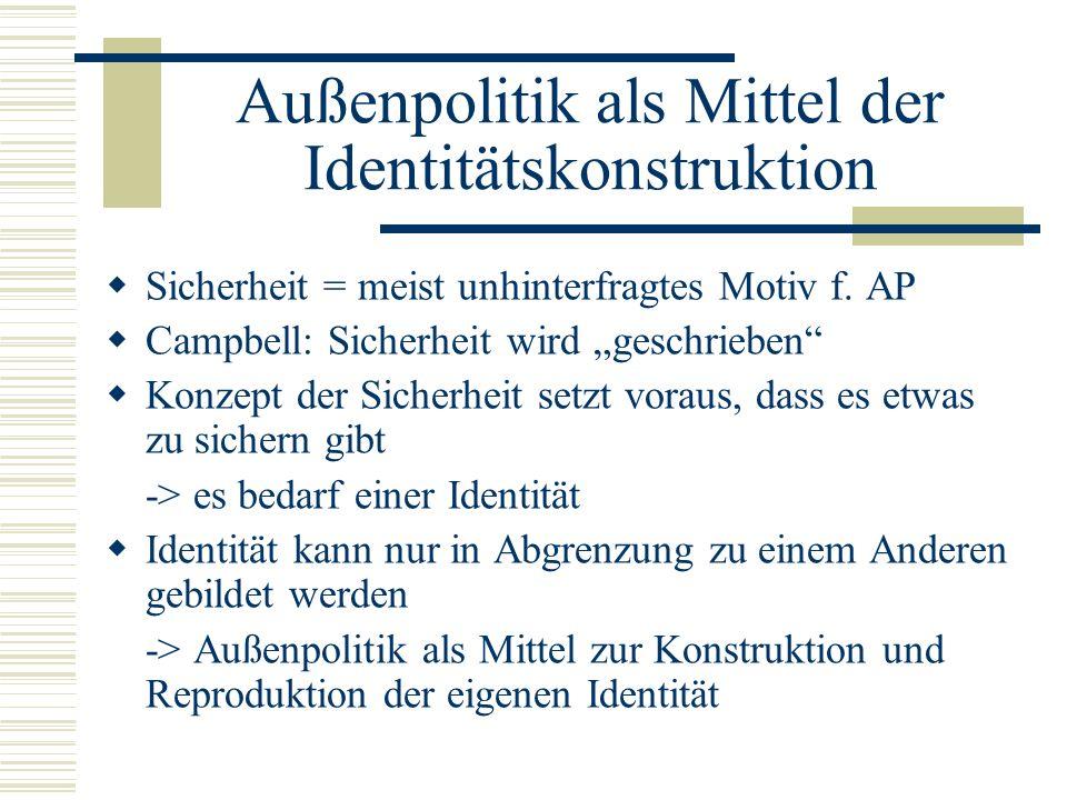 Außenpolitik als Mittel der Identitätskonstruktion  Sicherheit = meist unhinterfragtes Motiv f.