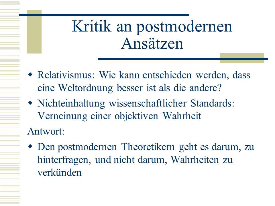 Kritik an postmodernen Ansätzen  Relativismus: Wie kann entschieden werden, dass eine Weltordnung besser ist als die andere.
