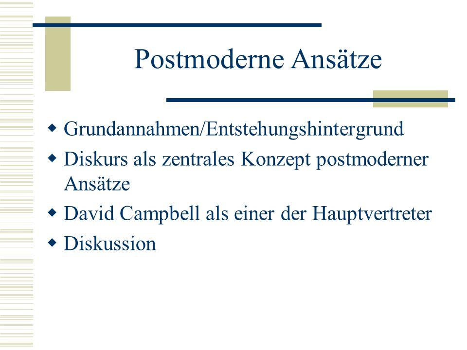 Postmoderne Ansätze  Grundannahmen/Entstehungshintergrund  Diskurs als zentrales Konzept postmoderner Ansätze  David Campbell als einer der Hauptvertreter  Diskussion
