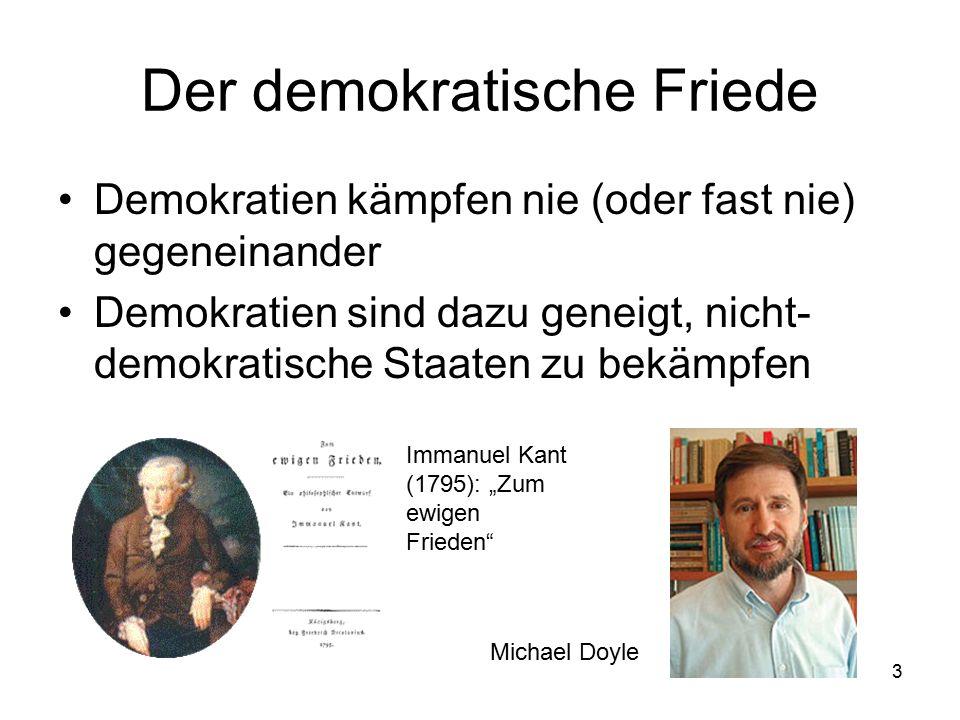 """3 Der demokratische Friede Demokratien kämpfen nie (oder fast nie) gegeneinander Demokratien sind dazu geneigt, nicht- demokratische Staaten zu bekämpfen Michael Doyle Immanuel Kant (1795): """"Zum ewigen Frieden"""